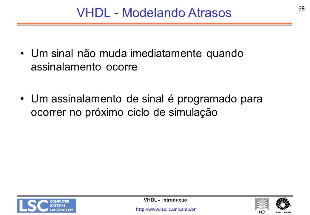 VHDL - Introdução http://www.lsc.ic.unicamp.br 68 VHDL - Modelando Atrasos Um sinal não muda imediatamente quando assinalamento ocorre Um assinalament