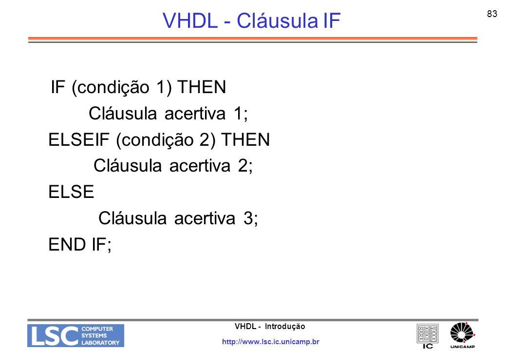 VHDL - Introdução http://www.lsc.ic.unicamp.br 83 VHDL - Cláusula IF IF (condição 1) THEN Cláusula acertiva 1; ELSEIF (condição 2) THEN Cláusula acert
