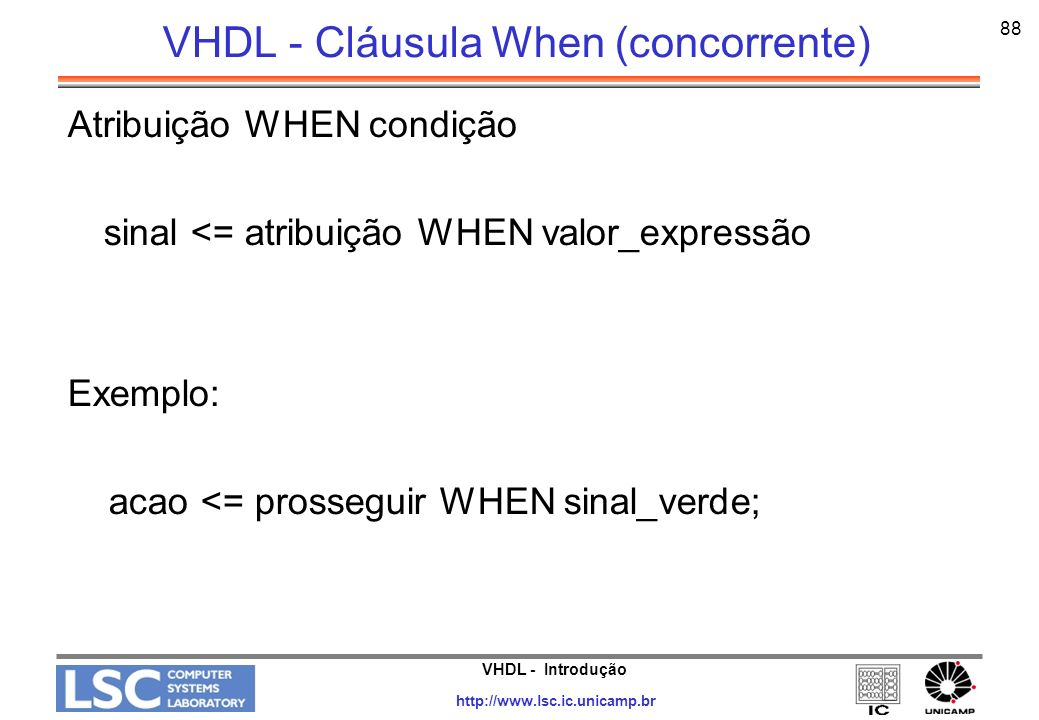 VHDL - Introdução http://www.lsc.ic.unicamp.br 89 VHDL - Seletor out <= in1 WHEN sel else in0; if sel = 1 then out <= in1; else out <= in0; out <= in0 WHEN sel0 else in1 WHEN sel1 else in2 WHEN sel2 else in3 WHEN sel3 else inx;