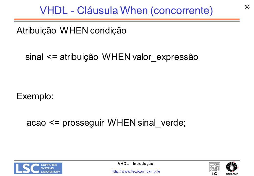 VHDL - Introdução http://www.lsc.ic.unicamp.br 88 VHDL - Cláusula When (concorrente) Atribuição WHEN condição sinal <= atribuição WHEN valor_expressão