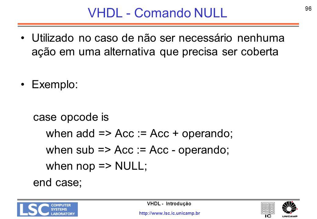 VHDL - Introdução http://www.lsc.ic.unicamp.br 96 VHDL - Comando NULL Utilizado no caso de não ser necessário nenhuma ação em uma alternativa que prec