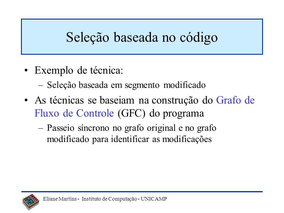 Eliane Martins - Instituto de Computação - UNICAMP Técnicas As técnicas de seleção de testes de regressão podem ser baseadas: –No código Grafo de flux