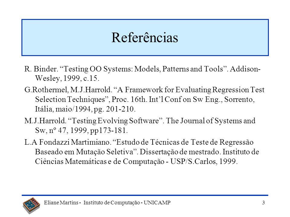 Eliane Martins - Instituto de Computação - UNICAMP 33 Uso de firewall em software OO Firewall: –Conjunto de componentes (classes, programas, módulos,...) que devem ser incluídos nos testes de regressão –Obtido através da análise de cada componente modificado e suas dependências com outros componentes –Dependências entre A (delta) e B (linha de base): B usa A (B é cliente de A) B é servidor de A B é subclasse de A B sobrecarrega A (polimorfismo) [Binder99, c.15]