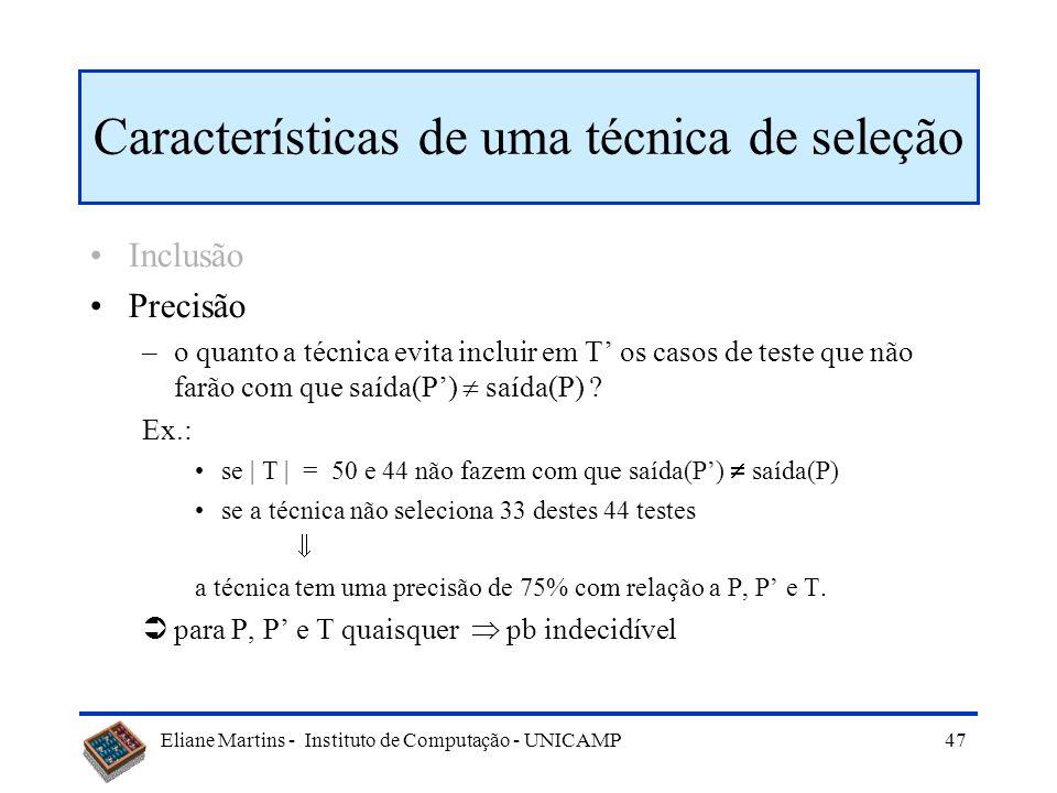 Eliane Martins - Instituto de Computação - UNICAMP 46 Características de uma técnica de seleção Inclusão –o quanto a técnica inclui em T os casos de t