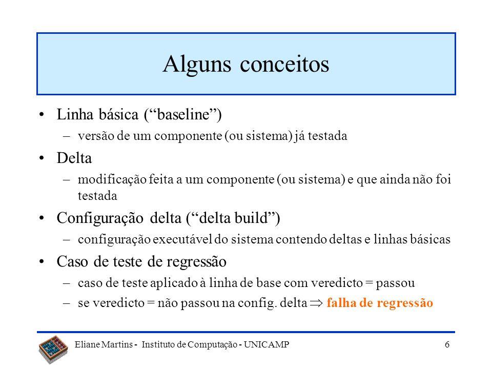 Eliane Martins - Instituto de Computação - UNICAMP 6 Alguns conceitos Linha básica (baseline) –versão de um componente (ou sistema) já testada Delta –modificação feita a um componente (ou sistema) e que ainda não foi testada Configuração delta (delta build) –configuração executável do sistema contendo deltas e linhas básicas Caso de teste de regressão –caso de teste aplicado à linha de base com veredicto = passou –se veredicto = não passou na config.