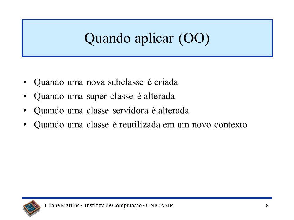 Eliane Martins - Instituto de Computação - UNICAMP 8 Quando aplicar (OO) Quando uma nova subclasse é criada Quando uma super-classe é alterada Quando uma classe servidora é alterada Quando uma classe é reutilizada em um novo contexto
