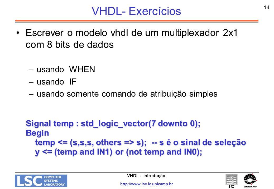 VHDL - Introdução http://www.lsc.ic.unicamp.br 14 VHDL- Exercícios Escrever o modelo vhdl de um multiplexador 2x1 com 8 bits de dados –usando WHEN –us