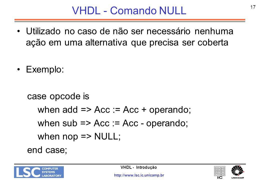 VHDL - Introdução http://www.lsc.ic.unicamp.br 17 VHDL - Comando NULL Utilizado no caso de não ser necessário nenhuma ação em uma alternativa que prec