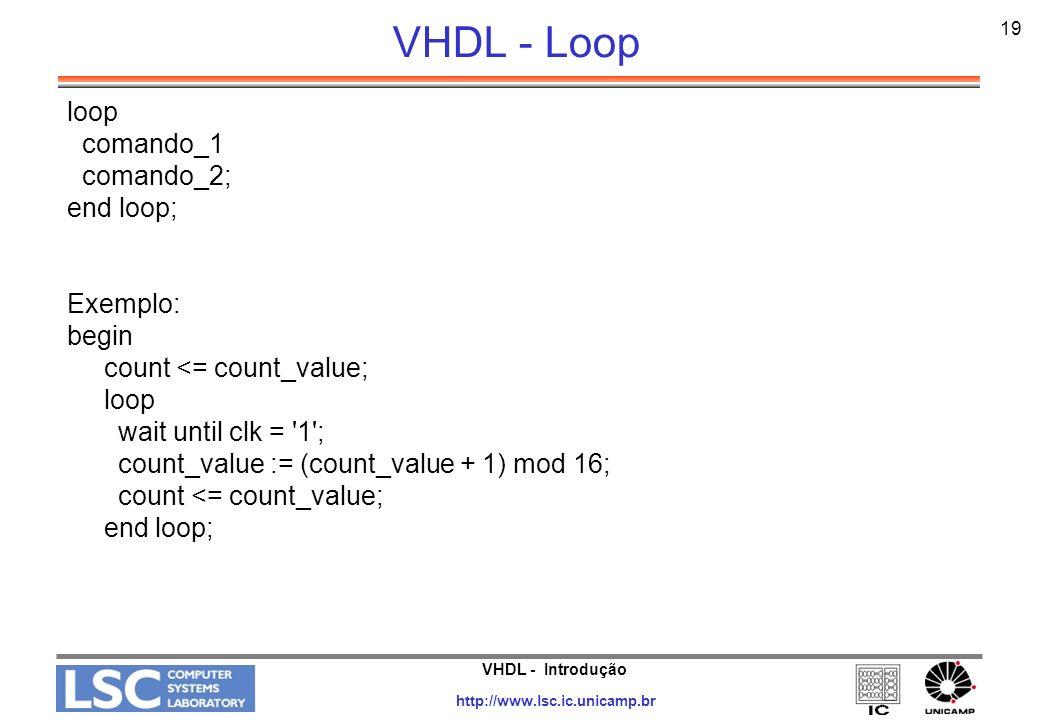 VHDL - Introdução http://www.lsc.ic.unicamp.br 19 VHDL - Loop loop comando_1 comando_2; end loop; Exemplo: begin count <= count_value; loop wait until