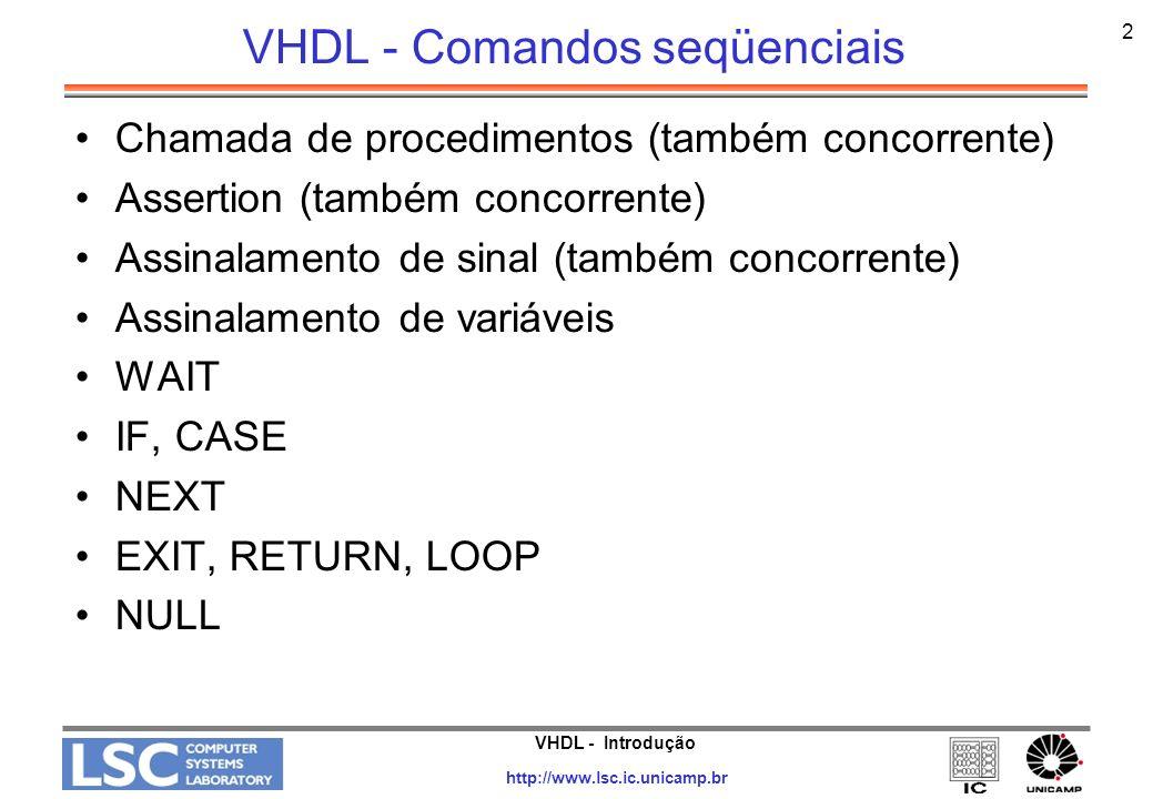 VHDL - Introdução http://www.lsc.ic.unicamp.br 2 VHDL - Comandos seqüenciais Chamada de procedimentos (também concorrente) Assertion (também concorren