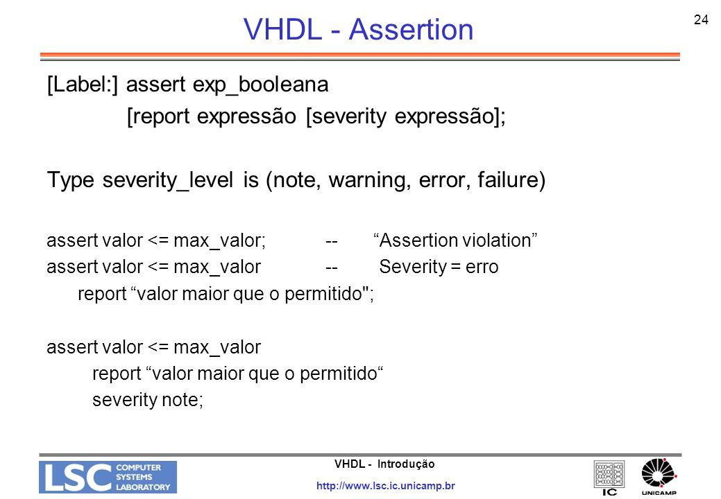 VHDL - Introdução http://www.lsc.ic.unicamp.br 24 VHDL - Assertion [Label:] assert exp_booleana [report expressão [severity expressão]; Type severity_