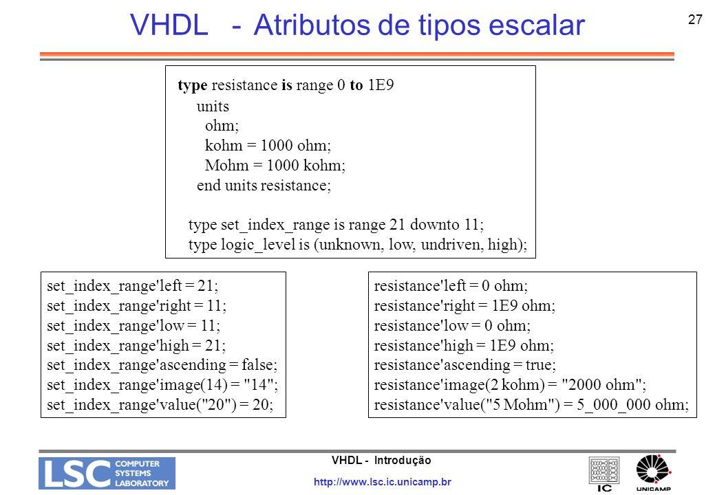 VHDL - Introdução http://www.lsc.ic.unicamp.br 27 VHDL - Atributos de tipos escalar type resistance is range 0 to 1E9 units ohm; kohm = 1000 ohm; Mohm