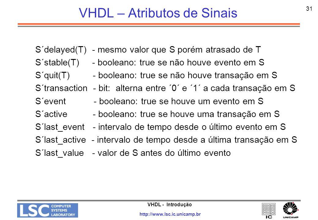 VHDL - Introdução http://www.lsc.ic.unicamp.br 31 VHDL – Atributos de Sinais S´delayed(T) - mesmo valor que S porém atrasado de T S´stable(T) - boolea