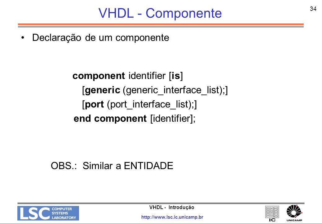 VHDL - Introdução http://www.lsc.ic.unicamp.br 34 VHDL - Componente Declaração de um componente component identifier [is] [generic (generic_interface_