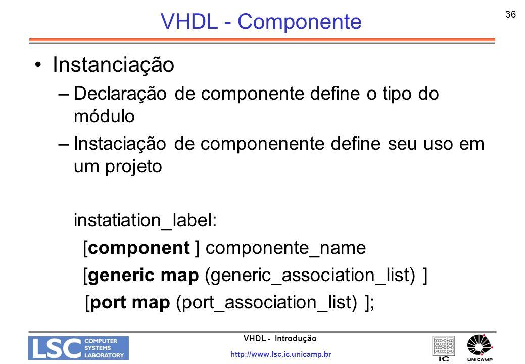 VHDL - Introdução http://www.lsc.ic.unicamp.br 36 VHDL - Componente Instanciação –Declaração de componente define o tipo do módulo –Instaciação de com