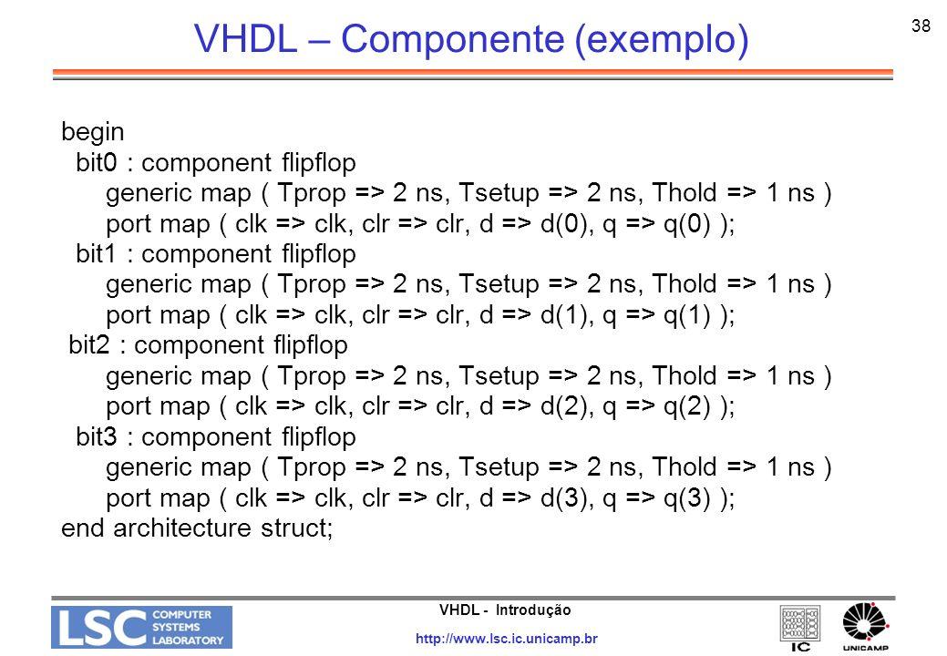 VHDL - Introdução http://www.lsc.ic.unicamp.br 38 VHDL – Componente (exemplo) begin bit0 : component flipflop generic map ( Tprop => 2 ns, Tsetup => 2