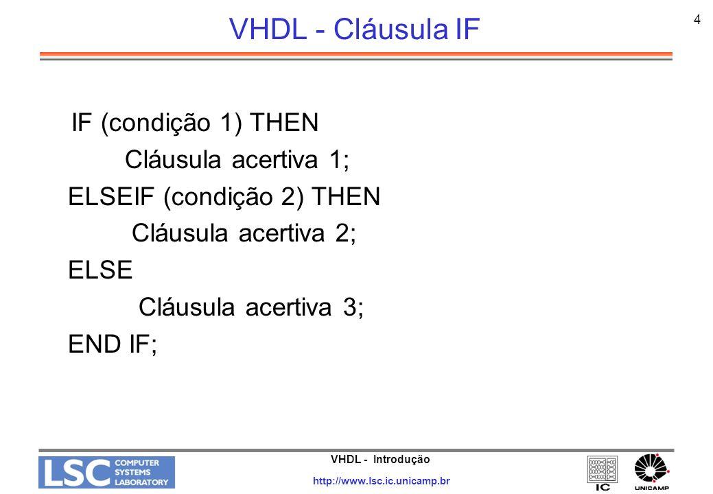 VHDL - Introdução http://www.lsc.ic.unicamp.br 4 VHDL - Cláusula IF IF (condição 1) THEN Cláusula acertiva 1; ELSEIF (condição 2) THEN Cláusula acerti