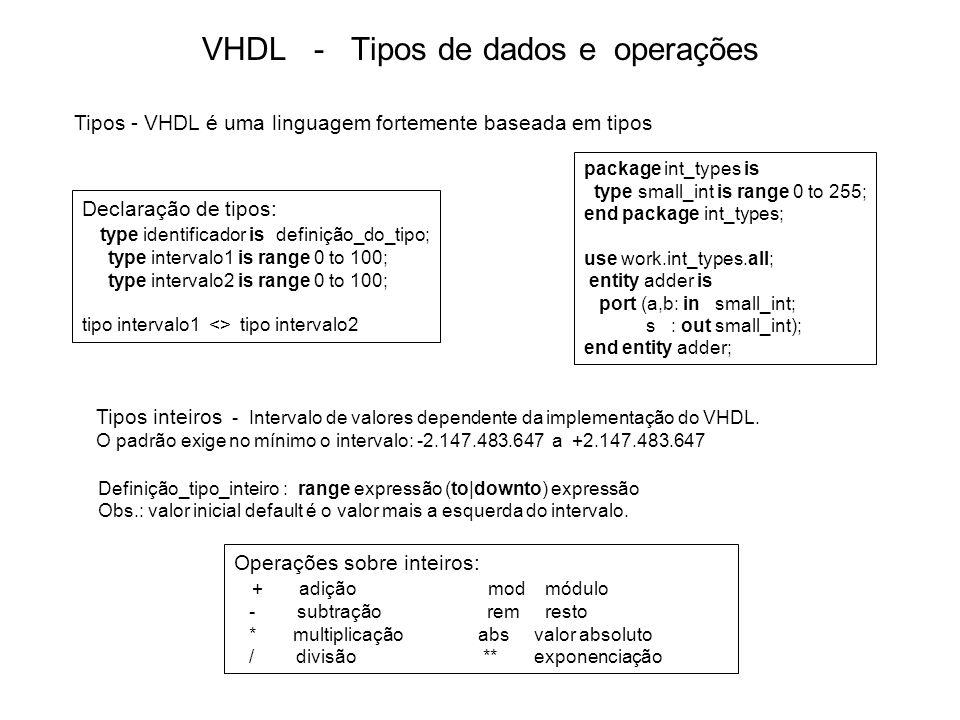 VHDL - Tipos de dados e operações A = (A/B)* B + (A rem B) Ex.: 5 rem 3 = 2, (-5) rem 3 = -2, 5 rem (-3) = 2, (-5) rem (-3) = -2 A = B*N + (A mod B) para algum inteiro N, e  A mod B  <  B  e tem o mesmo sinal de B.