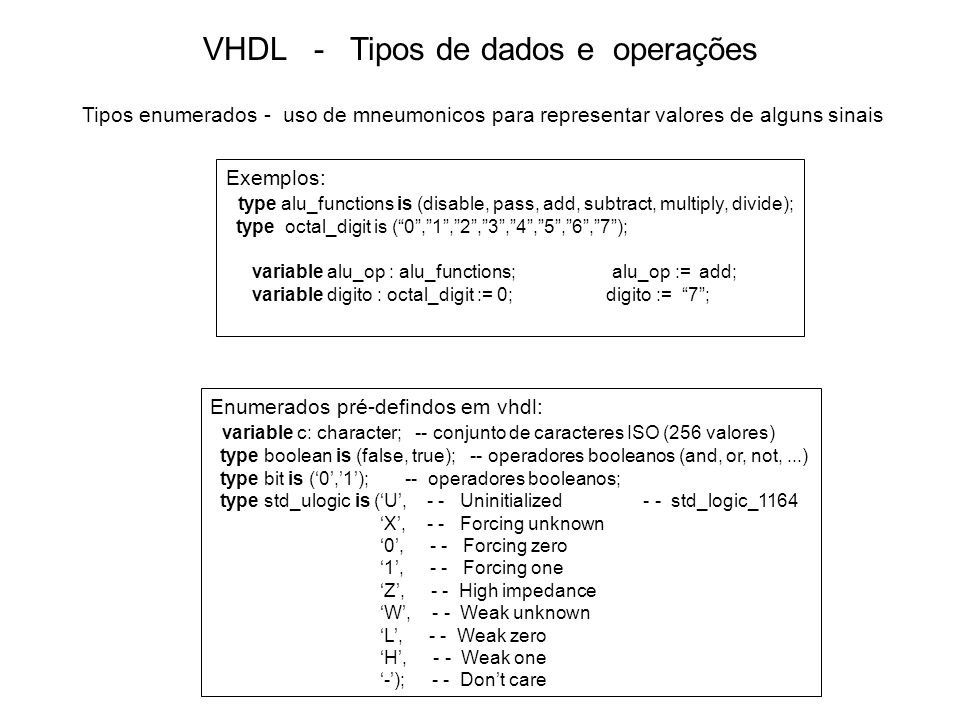 VHDL - Tipos de dados e operações Tipos enumerados - uso de mneumonicos para representar valores de alguns sinais Exemplos: type alu_functions is (disable, pass, add, subtract, multiply, divide); type octal_digit is (0,1,2,3,4,5,6,7); variable alu_op : alu_functions; alu_op := add; variable digito : octal_digit := 0; digito := 7; Enumerados pré-defindos em vhdl: variable c: character; -- conjunto de caracteres ISO (256 valores) type boolean is (false, true); -- operadores booleanos (and, or, not,...) type bit is (0,1); -- operadores booleanos; type std_ulogic is (U, - - Uninitialized - - std_logic_1164 X, - - Forcing unknown 0, - - Forcing zero 1, - - Forcing one Z, - - High impedance W, - - Weak unknown L, - - Weak zero H, - - Weak one -); - - Dont care