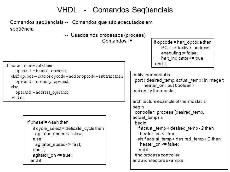 VHDL - Comandos Seqüenciais Comandos Case type alu_func is (pass1, pass2, add, subtract); case func is when pass1 => result := operand1; when pass2 => result := operand2; when add => result := operand1 + operand2; when subtract => result := operand1 - operand2; end case; subtype index_mode is integer range 0 to 3; case index_mode ((instruction_register / 2**12) rem 2**2) is when 0 => index_value := 0; when 1 => index_value := accumulator_A; when 2 => index_value := accumulator_B; when 3 => index_value := index_register; end case; case opcode is when load   add   subtract => operand := memory_operand; when store   jump   jumpsub   branch => operand := address_operand; when others => operand := 0; end case; case opcode is when add to load => operand := memory_operand; when branch downto store => operand := address_operand; when others => operand := 0; end case; type opcodes is (nop, add, subtract, load, store, jump, jumpsub, branch, halt);