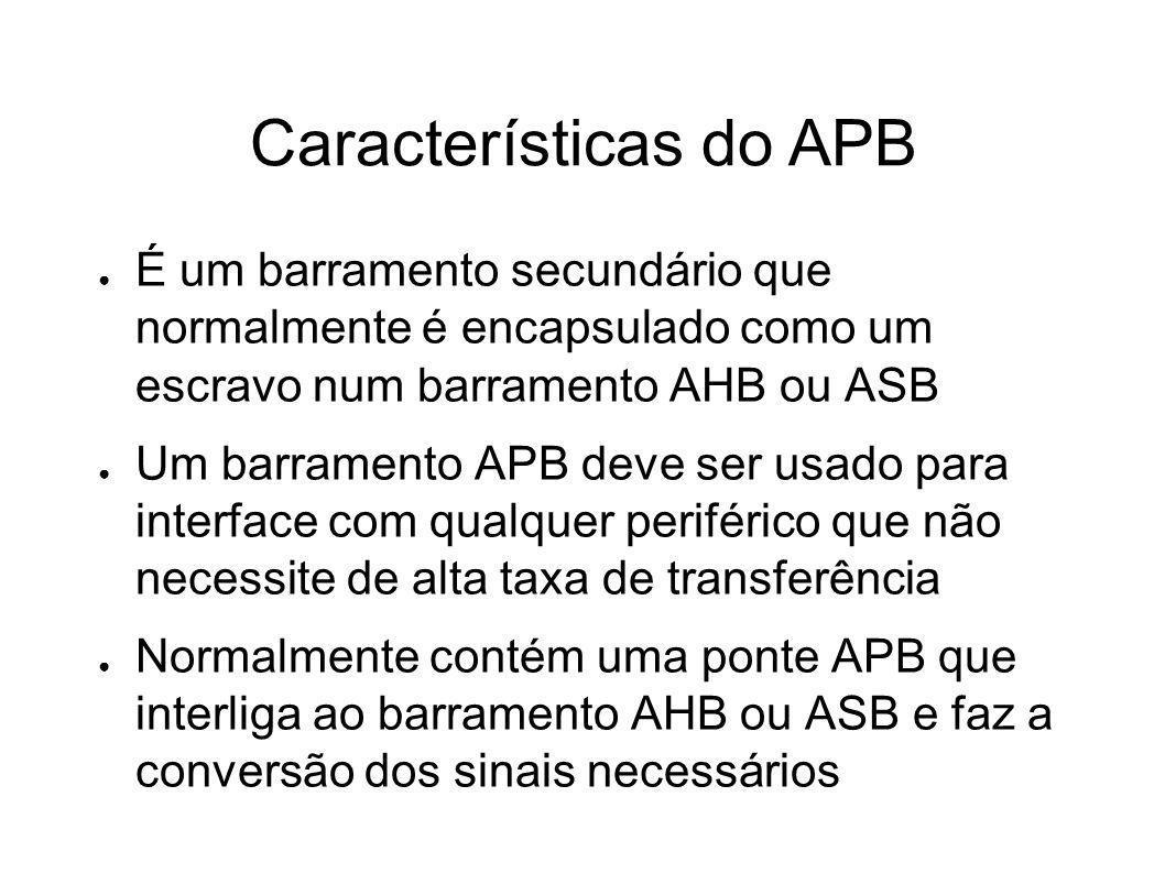 Características do APB É um barramento secundário que normalmente é encapsulado como um escravo num barramento AHB ou ASB Um barramento APB deve ser u