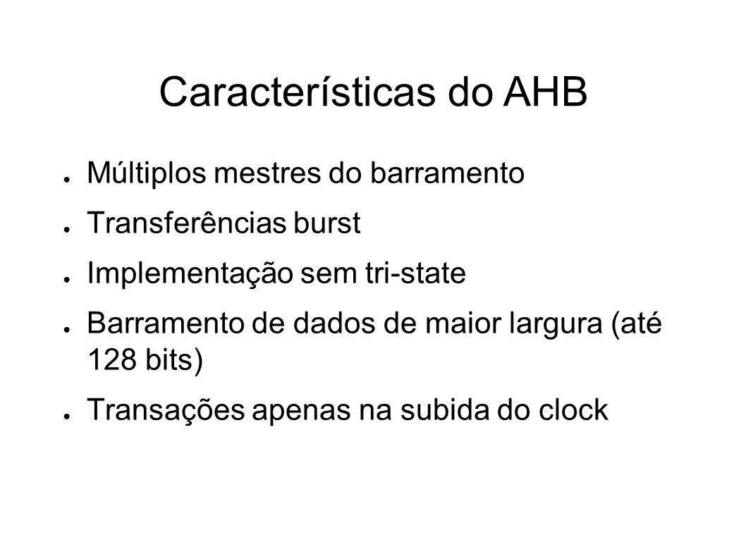 Características do AHB Múltiplos mestres do barramento Transferências burst Implementação sem tri-state Barramento de dados de maior largura (até 128