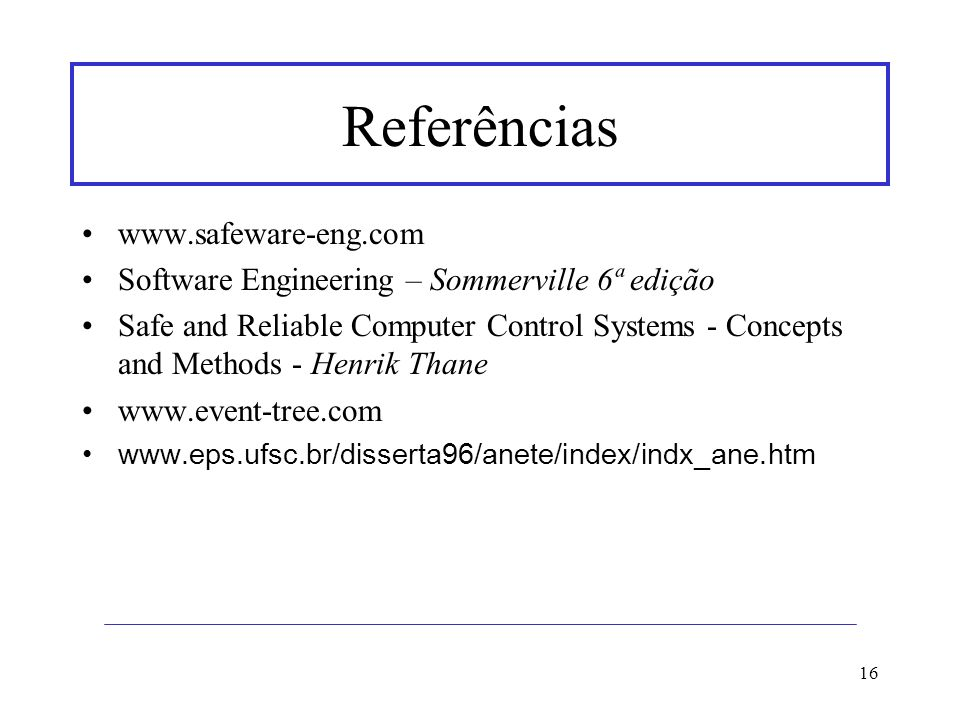 16 Referências www.safeware-eng.com Software Engineering – Sommerville 6ª edição Safe and Reliable Computer Control Systems - Concepts and Methods - H