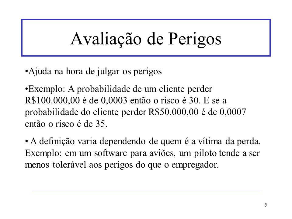 5 Avaliação de Perigos Ajuda na hora de julgar os perigos Exemplo: A probabilidade de um cliente perder R$100.000,00 é de 0,0003 então o risco é 30. E