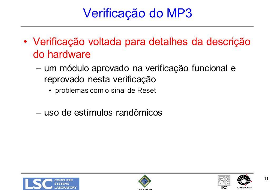11 Verificação do MP3 Verificação voltada para detalhes da descrição do hardware –um módulo aprovado na verificação funcional e reprovado nesta verificação problemas com o sinal de Reset –uso de estímulos randômicos