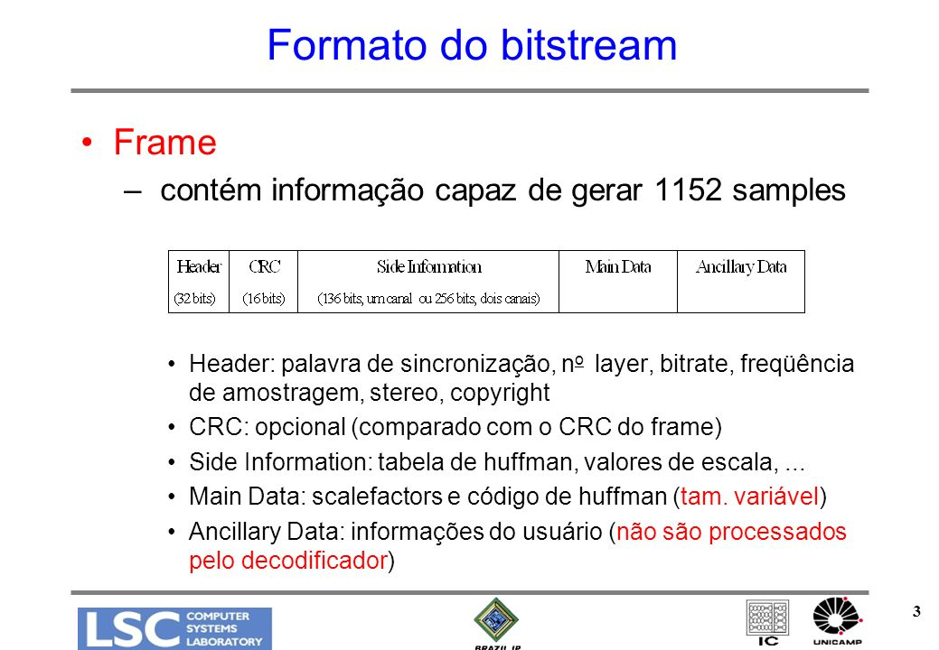 3 Frame – contém informação capaz de gerar 1152 samples Header: palavra de sincronização, n o layer, bitrate, freqüência de amostragem, stereo, copyright CRC: opcional (comparado com o CRC do frame) Side Information: tabela de huffman, valores de escala,...