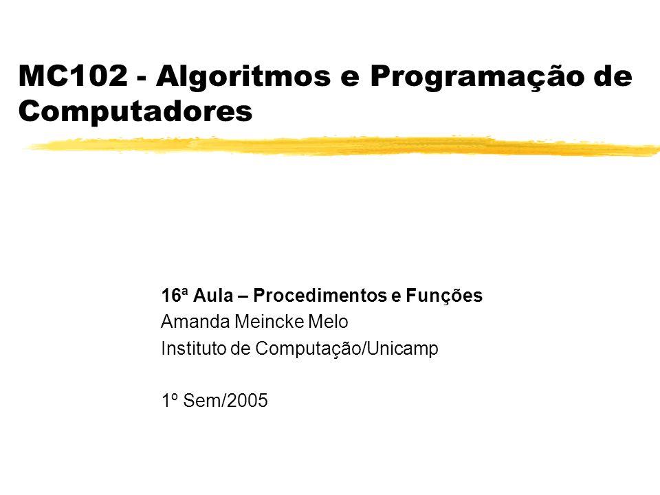MC102 - Algoritmos e Programação de Computadores 16ª Aula – Procedimentos e Funções Amanda Meincke Melo Instituto de Computação/Unicamp 1º Sem/2005