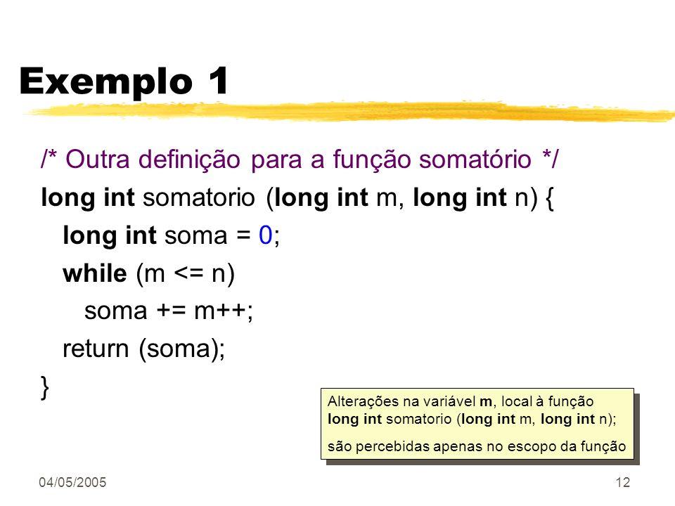 04/05/200512 Exemplo 1 /* Outra definição para a função somatório */ long int somatorio (long int m, long int n) { long int soma = 0; while (m <= n) s