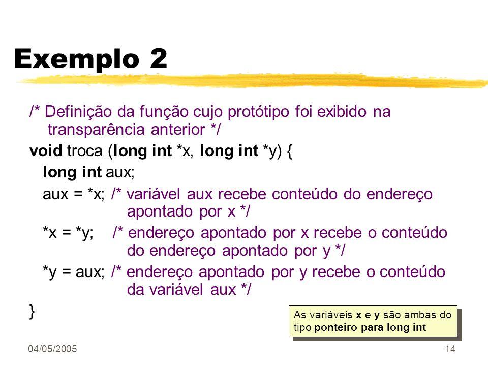 04/05/200514 Exemplo 2 /* Definição da função cujo protótipo foi exibido na transparência anterior */ void troca (long int *x, long int *y) { long int