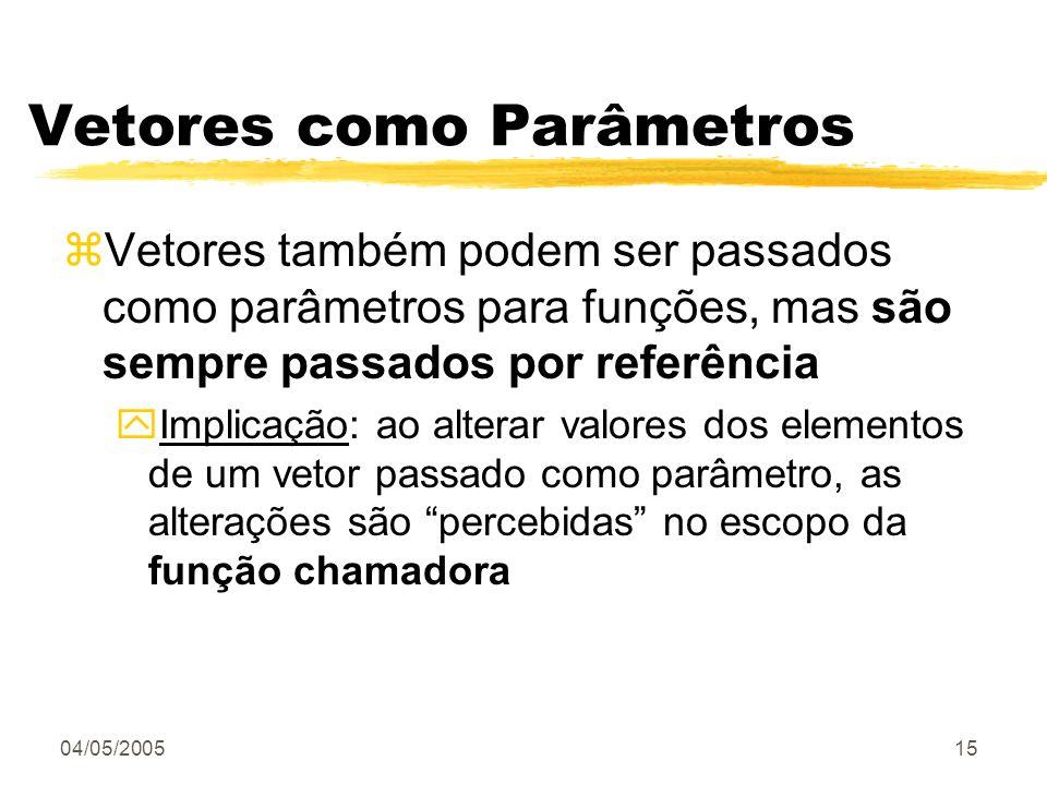 04/05/200515 Vetores como Parâmetros zVetores também podem ser passados como parâmetros para funções, mas são sempre passados por referência yImplicaç