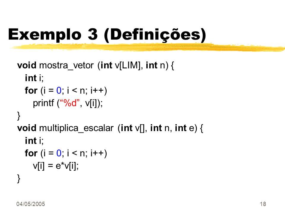 04/05/200518 Exemplo 3 (Definições) void mostra_vetor (int v[LIM], int n) { int i; for (i = 0; i < n; i++) printf (%d, v[i]); } void multiplica_escala