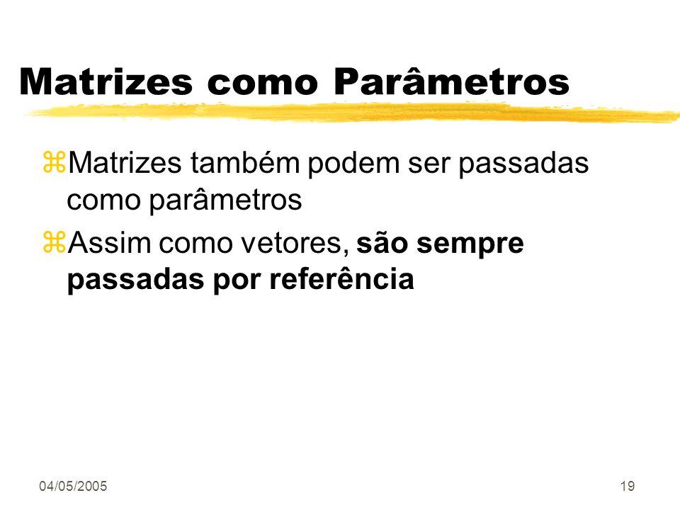 04/05/200519 Matrizes como Parâmetros zMatrizes também podem ser passadas como parâmetros zAssim como vetores, são sempre passadas por referência