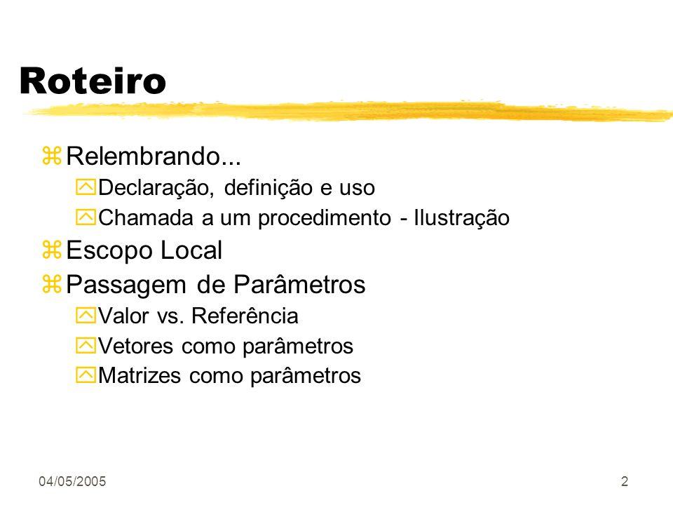 04/05/20052 Roteiro zRelembrando... yDeclaração, definição e uso yChamada a um procedimento - Ilustração zEscopo Local zPassagem de Parâmetros yValor