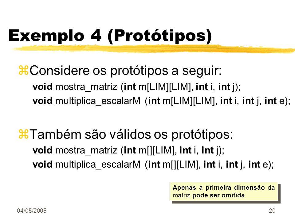04/05/200520 Exemplo 4 (Protótipos) zConsidere os protótipos a seguir: void mostra_matriz (int m[LIM][LIM], int i, int j); void multiplica_escalarM (i