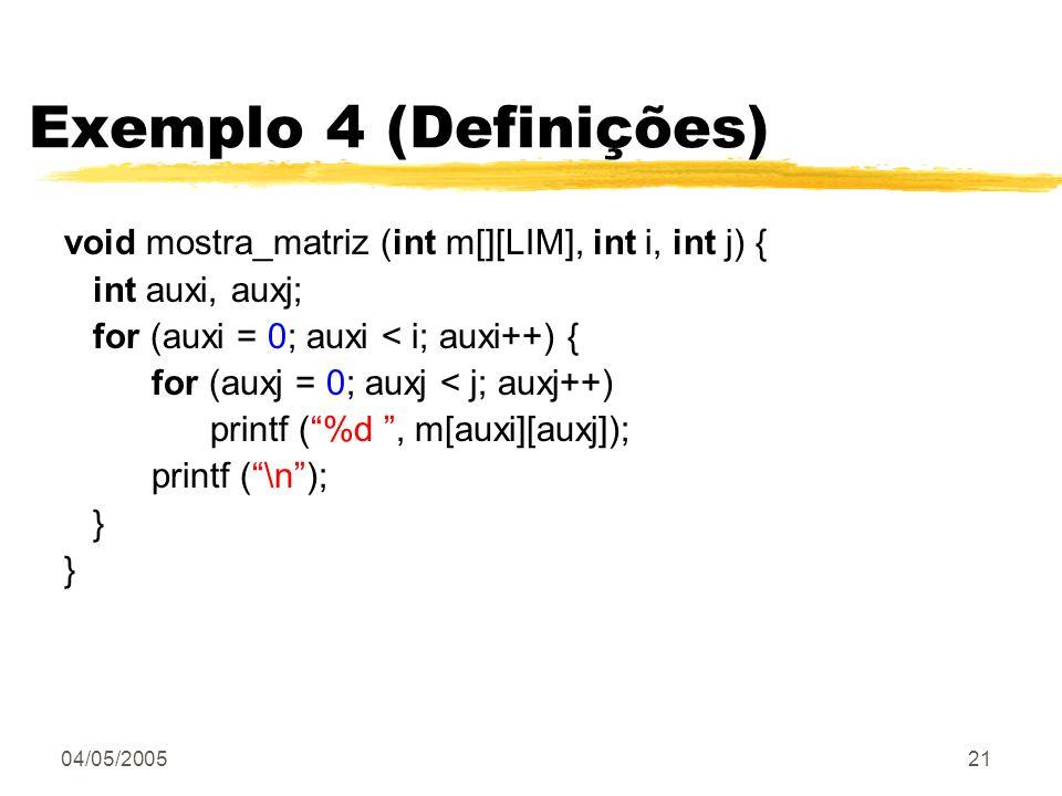 04/05/200521 Exemplo 4 (Definições) void mostra_matriz (int m[][LIM], int i, int j) { int auxi, auxj; for (auxi = 0; auxi < i; auxi++) { for (auxj = 0