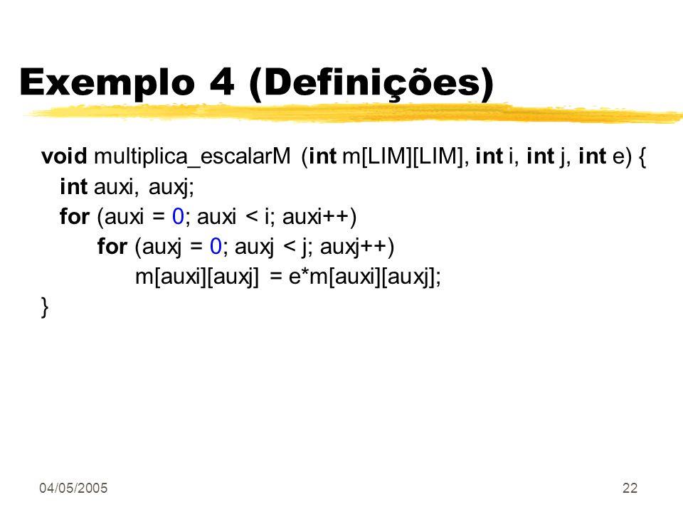 04/05/200522 Exemplo 4 (Definições) void multiplica_escalarM (int m[LIM][LIM], int i, int j, int e) { int auxi, auxj; for (auxi = 0; auxi < i; auxi++)