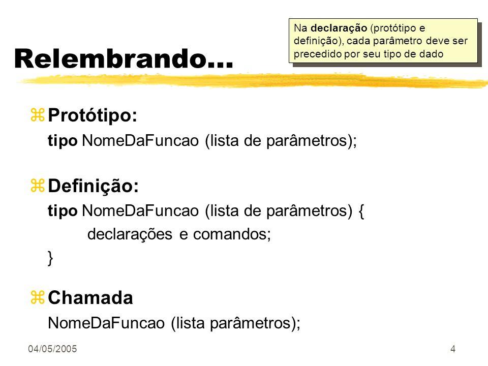 04/05/20054 Relembrando... zProtótipo: tipo NomeDaFuncao (lista de parâmetros); zDefinição: tipo NomeDaFuncao (lista de parâmetros) { declarações e co