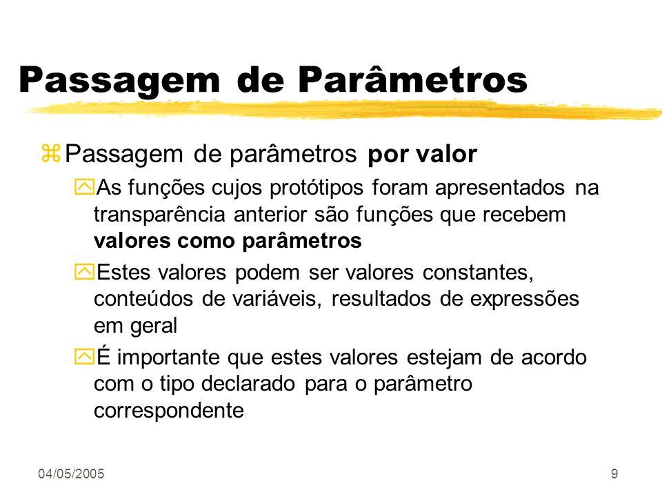 04/05/20059 Passagem de Parâmetros zPassagem de parâmetros por valor yAs funções cujos protótipos foram apresentados na transparência anterior são fun