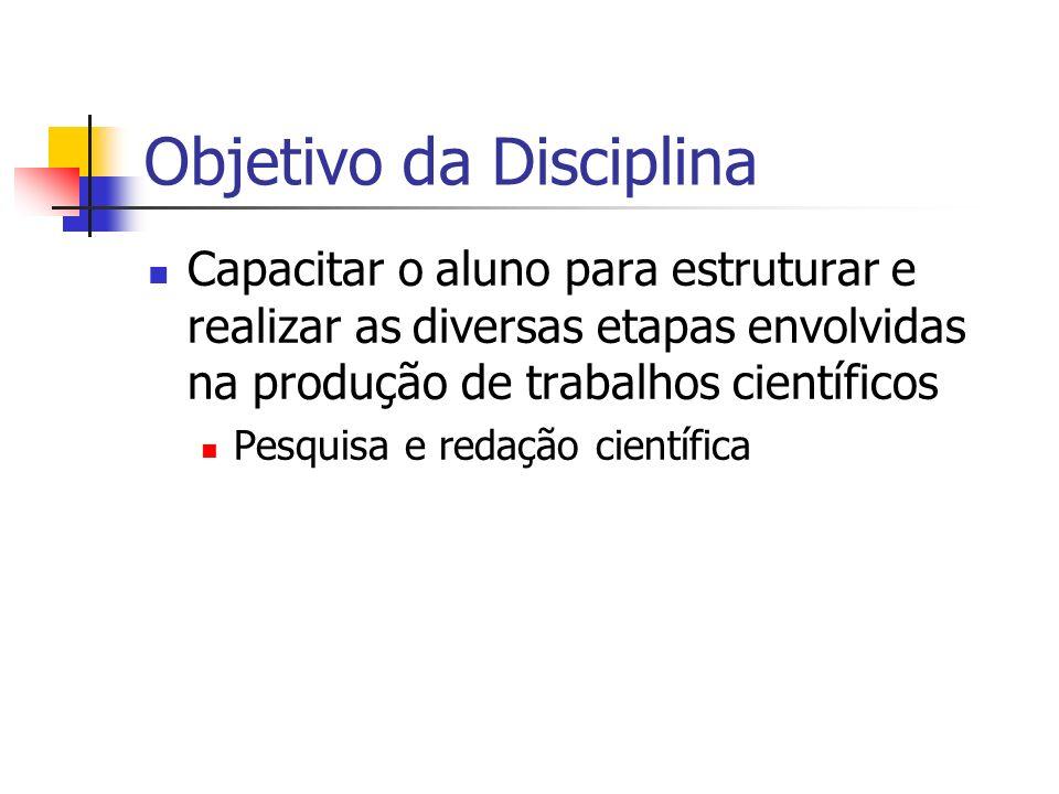 Objetivo da Disciplina Capacitar o aluno para estruturar e realizar as diversas etapas envolvidas na produção de trabalhos científicos Pesquisa e redação científica