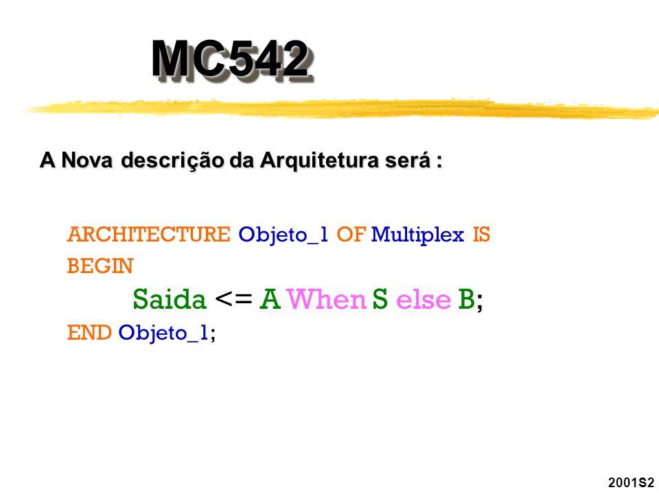 2001S2 MC542MC542 A Nova descrição da Arquitetura será : ARCHITECTURE Objeto_1 OF Multiplex IS BEGIN Saida <= A When S else B; END Objeto_1;