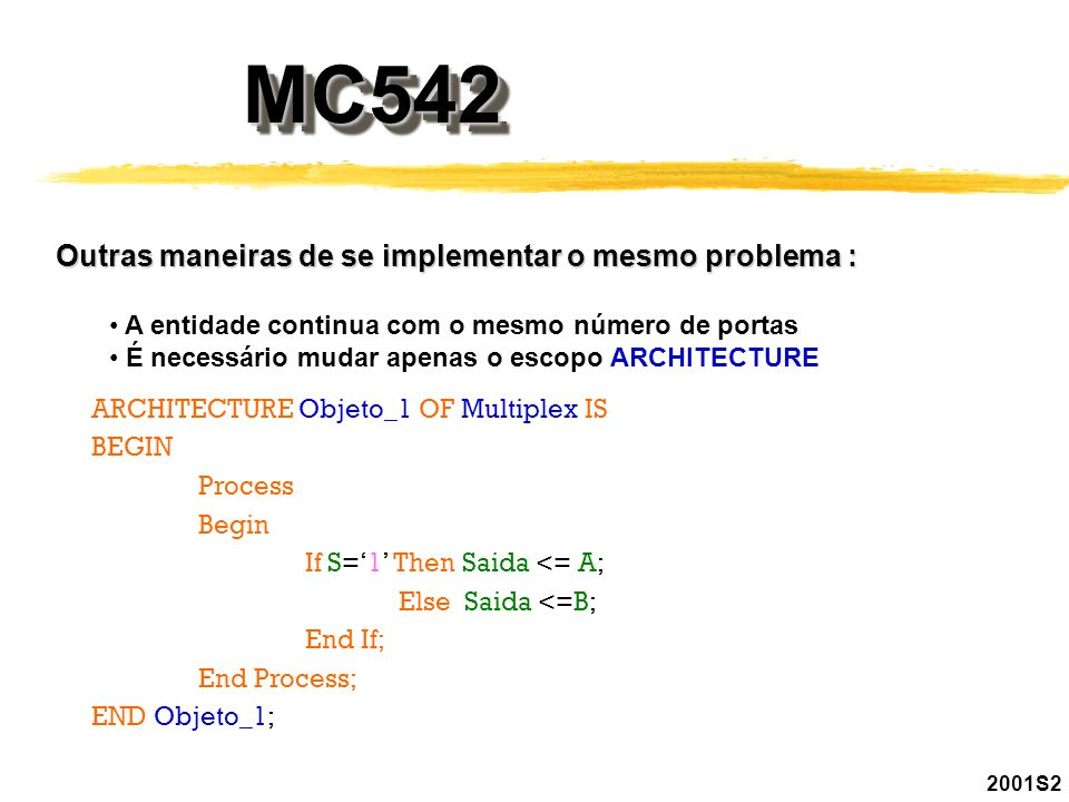 2001S2 MC542MC542 Podemos ainda, mudando o sinal de entrada na entidade, fazer outra variação do mesmo problema : ENTITY Multiplex IS PORT (A, B: IN BIT; Saida : OUT BIT; S : Boolean); END Multiplex;