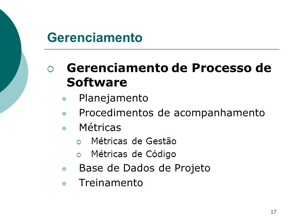 17 Gerenciamento Gerenciamento de Processo de Software Planejamento Procedimentos de acompanhamento Métricas Métricas de Gestão Métricas de Código Base de Dados de Projeto Treinamento