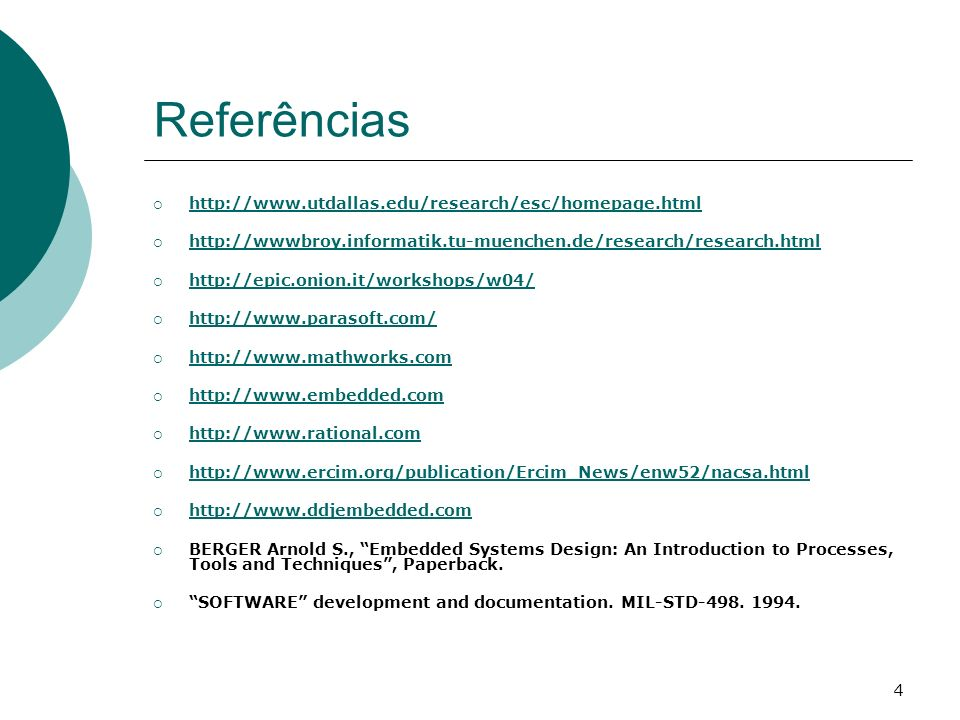 4 Referências http://www.utdallas.edu/research/esc/homepage.html http://wwwbroy.informatik.tu-muenchen.de/research/research.html http://epic.onion.it/workshops/w04/ http://www.parasoft.com/ http://www.mathworks.com http://www.embedded.com http://www.rational.com http://www.ercim.org/publication/Ercim_News/enw52/nacsa.html http://www.ddjembedded.com BERGER Arnold S., Embedded Systems Design: An Introduction to Processes, Tools and Techniques, Paperback.
