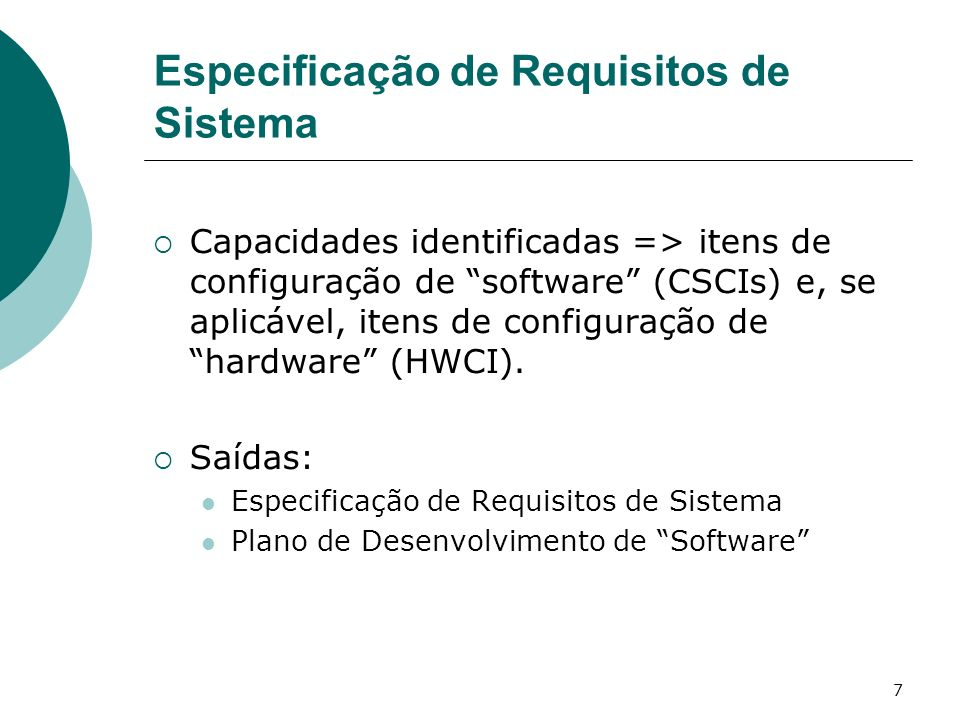 7 Especificação de Requisitos de Sistema Capacidades identificadas => itens de configuração de software (CSCIs) e, se aplicável, itens de configuração de hardware (HWCI).