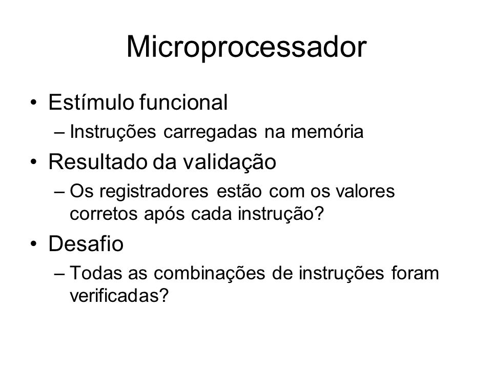 Microprocessador Estímulo funcional –Instruções carregadas na memória Resultado da validação –Os registradores estão com os valores corretos após cada