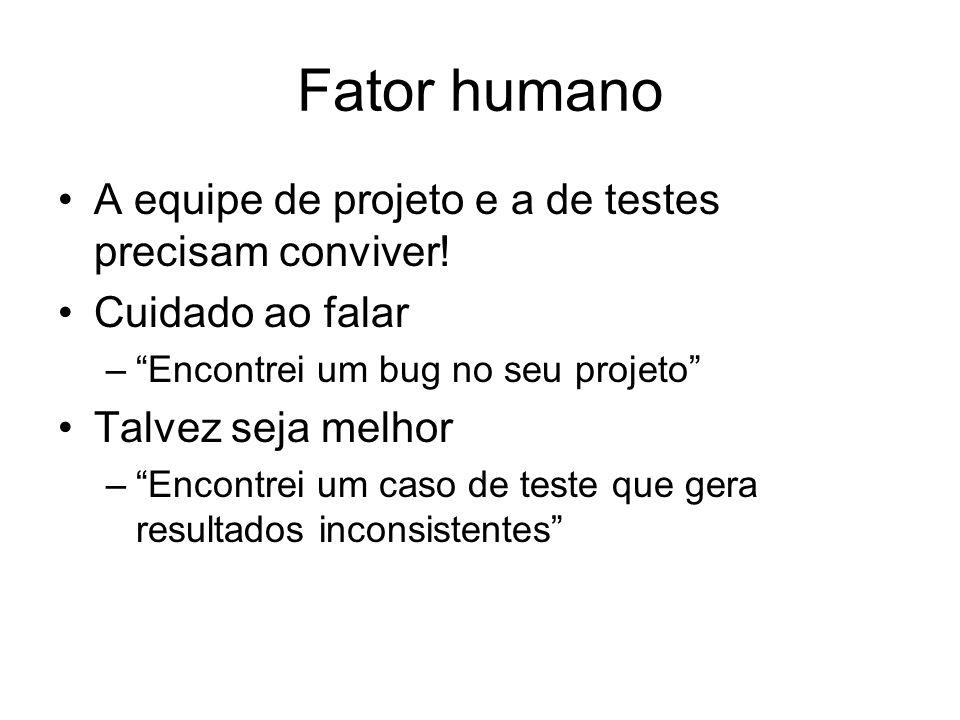 Fator humano A equipe de projeto e a de testes precisam conviver! Cuidado ao falar –Encontrei um bug no seu projeto Talvez seja melhor –Encontrei um c
